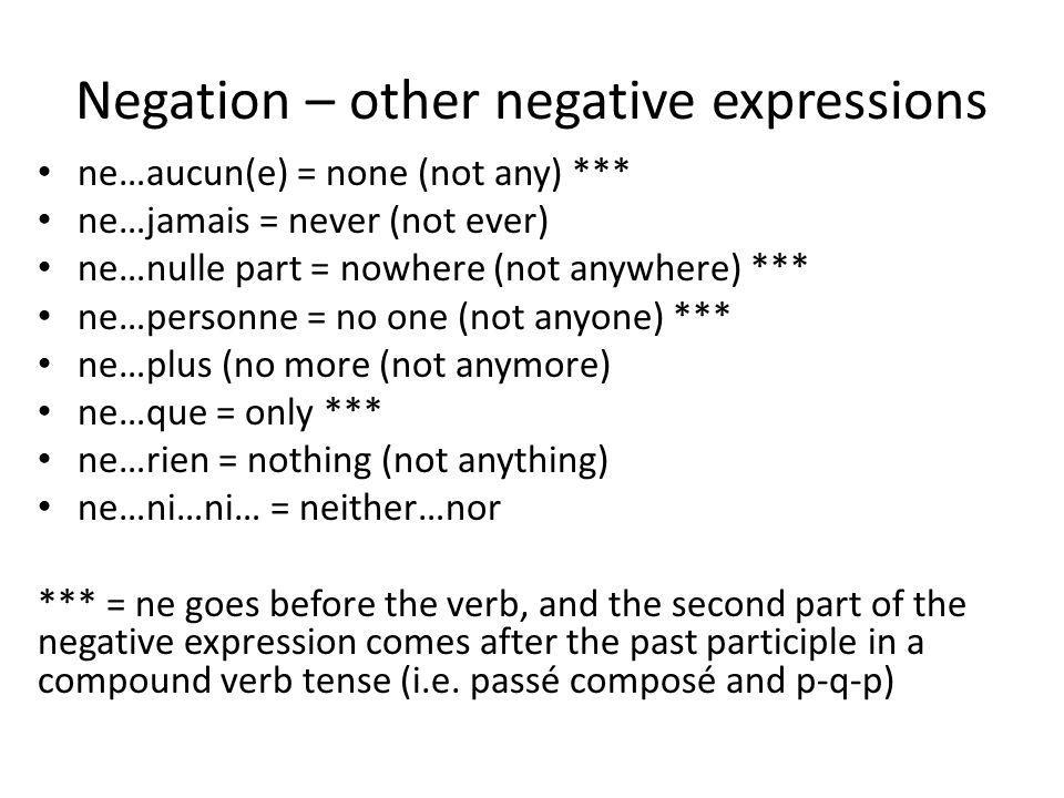 Negation – other negative expressions ne…aucun(e) = none (not any) *** ne…jamais = never (not ever) ne…nulle part = nowhere (not anywhere) *** ne…personne = no one (not anyone) *** ne…plus (no more (not anymore) ne…que = only *** ne…rien = nothing (not anything) ne…ni…ni… = neither…nor *** = ne goes before the verb, and the second part of the negative expression comes after the past participle in a compound verb tense (i.e.