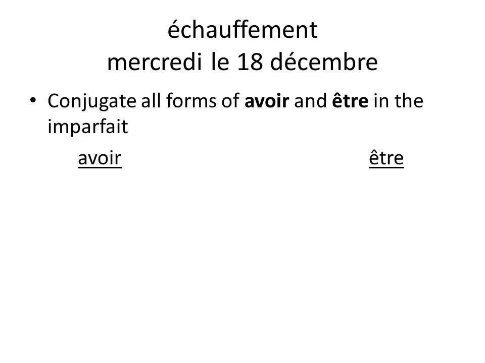 échauffement mercredi le 18 décembre Conjugate all forms of avoir and être in the imparfait avoirêtre