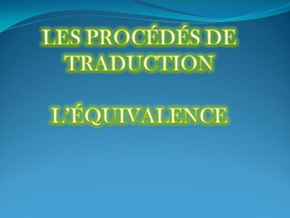Définition Léquivalence est un procédé de la traduction consistant à traduire un message dans sa globalité (surtout utilisé pour les proverbes, les exclamations ou les expressions idiomatiques).