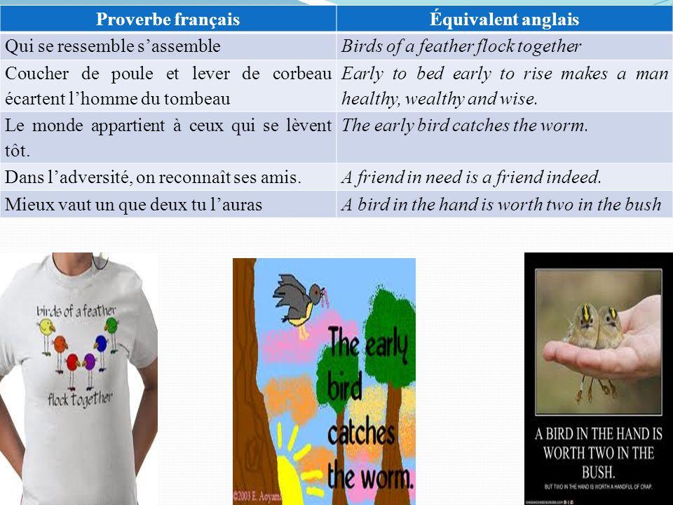 Proverbe françaisÉquivalent anglais Qui se ressemble sassembleBirds of a feather flock together Coucher de poule et lever de corbeau écartent lhomme d