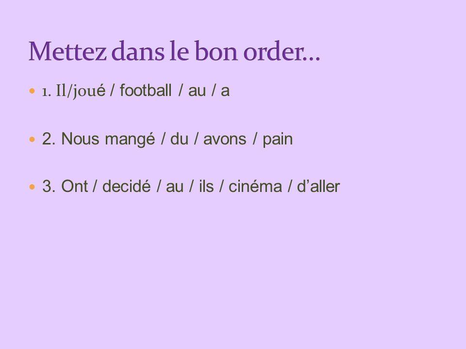 1. Il/jou é / football / au / a 2. Nous mangé / du / avons / pain 3. Ont / decidé / au / ils / cinéma / daller