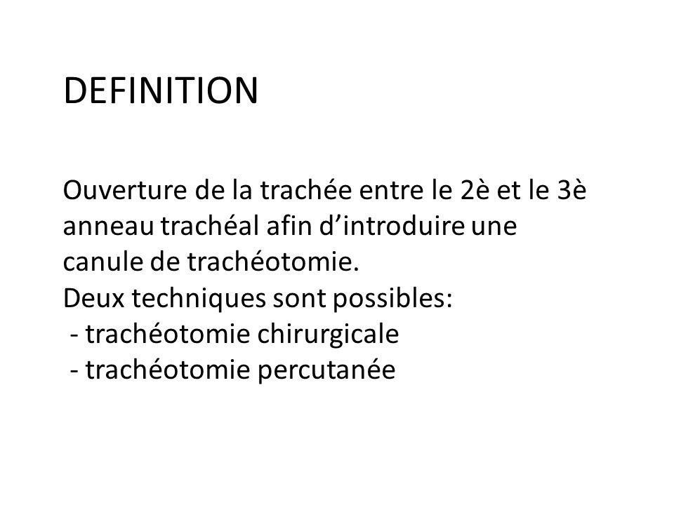 DEFINITION Ouverture de la trachée entre le 2è et le 3è anneau trachéal afin dintroduire une canule de trachéotomie. Deux techniques sont possibles: -