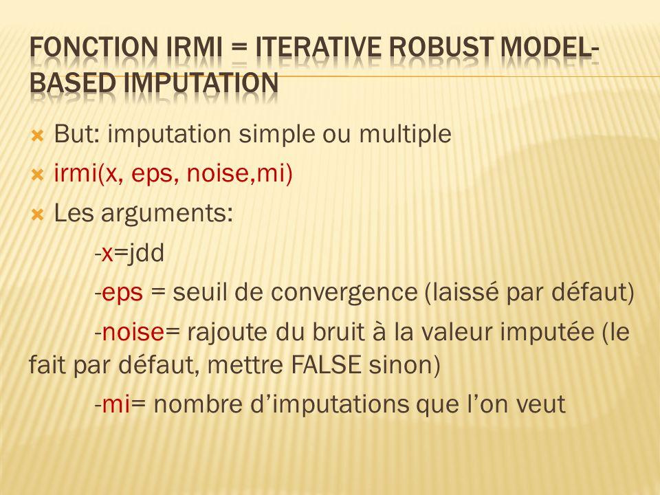 But: imputation simple ou multiple irmi(x, eps, noise,mi) Les arguments: -x=jdd -eps = seuil de convergence (laissé par défaut) -noise= rajoute du bru