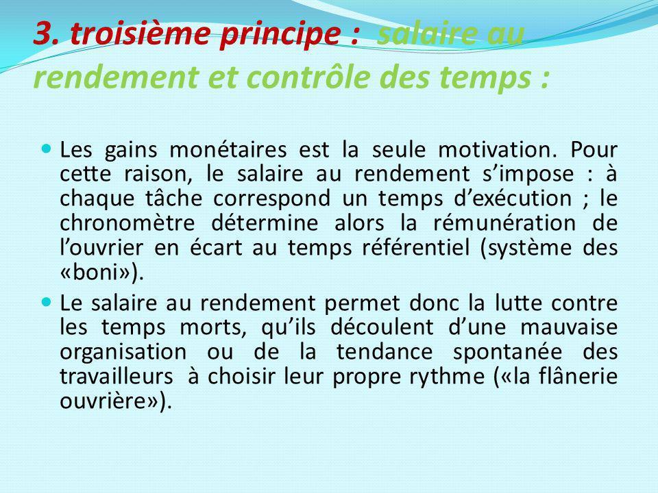 3. troisième principe : salaire au rendement et contrôle des temps : Les gains monétaires est la seule motivation. Pour cette raison, le salaire au re
