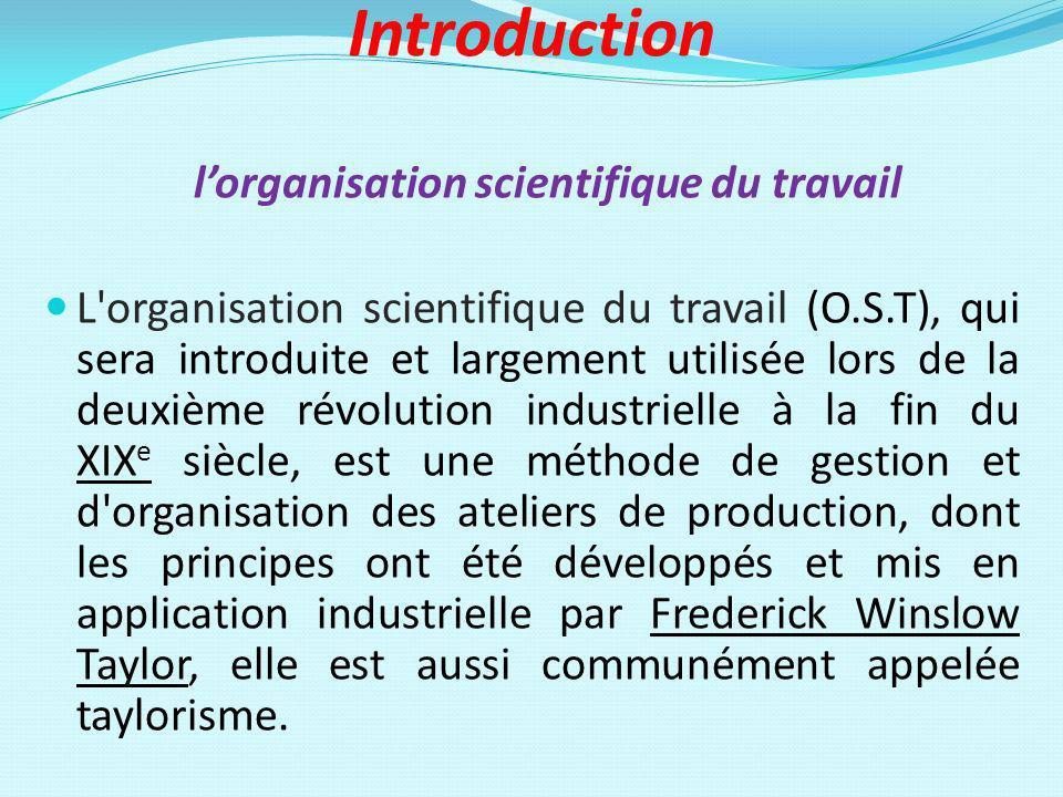 Introduction lorganisation scientifique du travail L'organisation scientifique du travail (O.S.T), qui sera introduite et largement utilisée lors de l