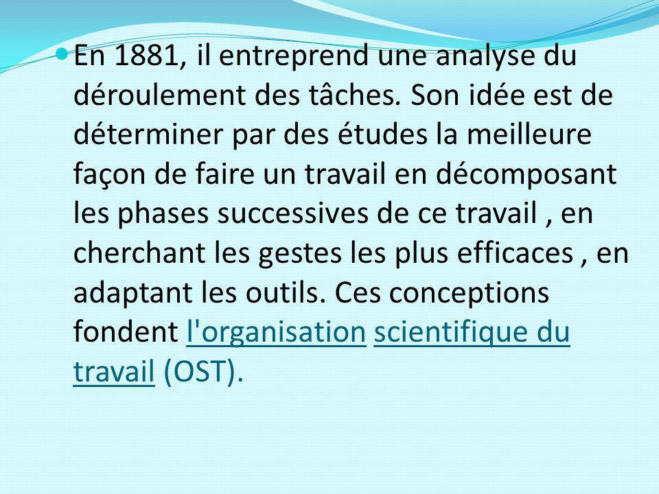 En 1881, il entreprend une analyse du déroulement des tâches. Son idée est de déterminer par des études la meilleure façon de faire un travail en déco
