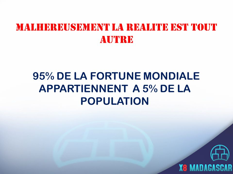 MALHEREUSEMENT LA REALITE EST TOUT AUTRE 95% DE LA FORTUNE MONDIALE APPARTIENNENT A 5% DE LA POPULATION