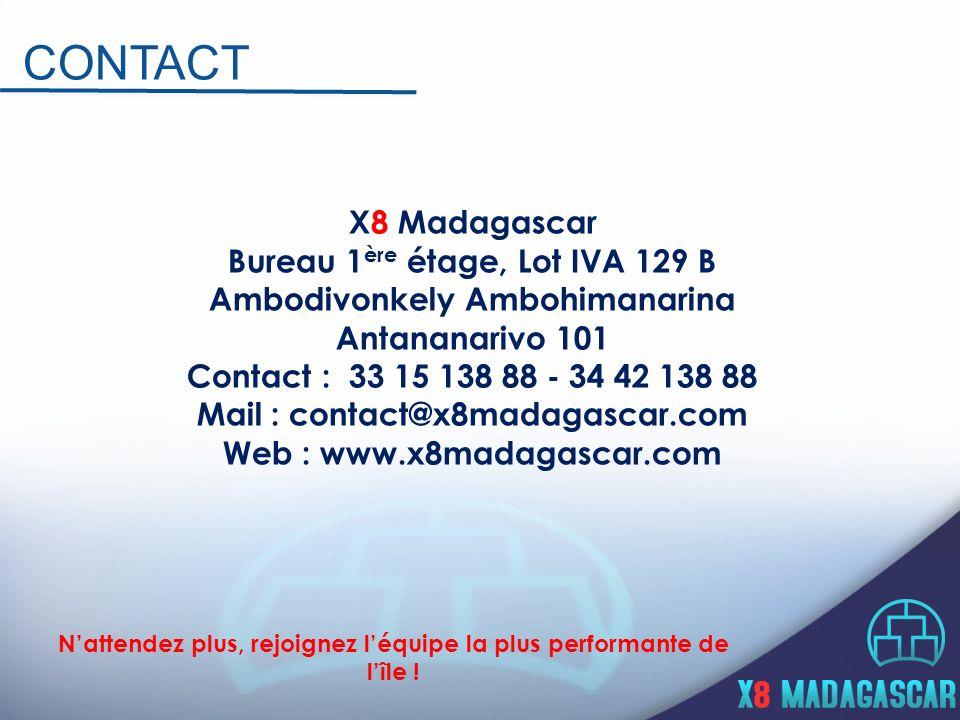 X8 Madagascar Bureau 1 ère étage, Lot IVA 129 B Ambodivonkely Ambohimanarina Antananarivo 101 Contact : 33 15 138 88 - 34 42 138 88 Mail : contact@x8madagascar.com Web : www.x8madagascar.com CONTACT Nattendez plus, rejoignez léquipe la plus performante de lîle !