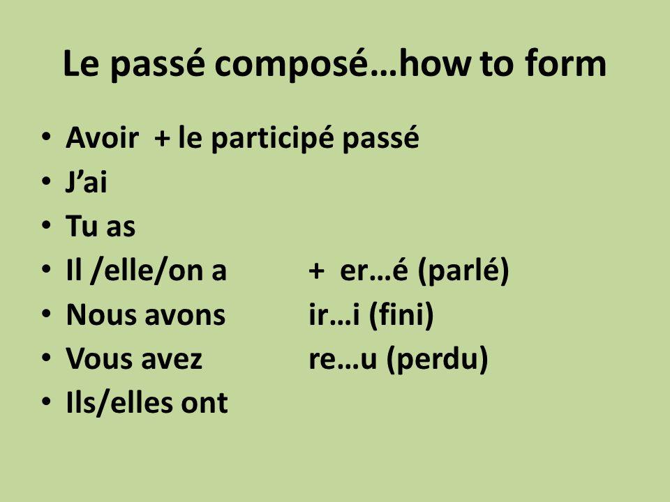 Le passé composé…how to form Avoir + le participé passé Jai Tu as Il /elle/on a+ er…é (parlé) Nous avonsir…i (fini) Vous avezre…u (perdu) Ils/elles ont