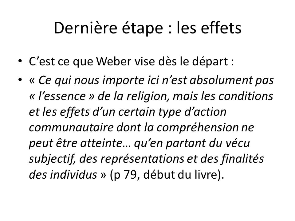 Dernière étape : les effets Cest ce que Weber vise dès le départ : « Ce qui nous importe ici nest absolument pas « lessence » de la religion, mais les