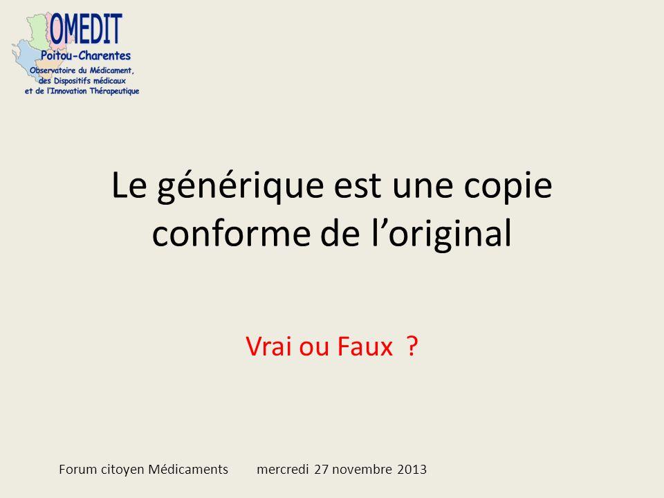 Le générique est une copie conforme de loriginal Vrai ou Faux ? Forum citoyen Médicaments mercredi 27 novembre 2013