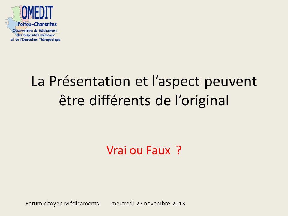 La Présentation et laspect peuvent être différents de loriginal Vrai ou Faux ? Forum citoyen Médicaments mercredi 27 novembre 2013