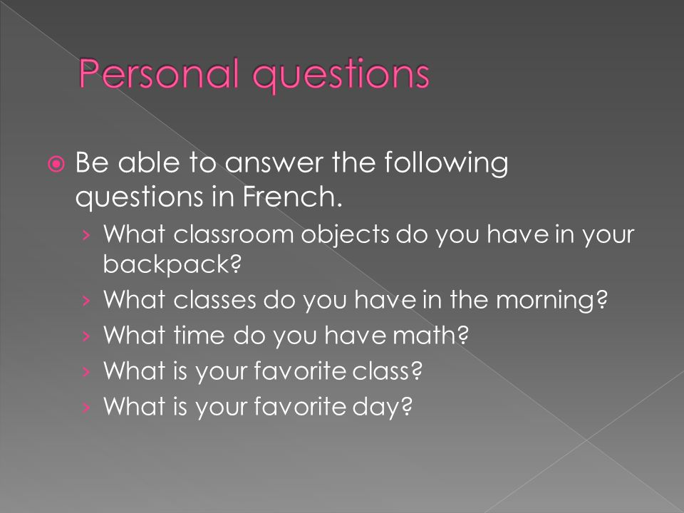 Be able to answer the following questions in French. What classroom objects do you have in your backpack? What classes do you have in the morning? Wha