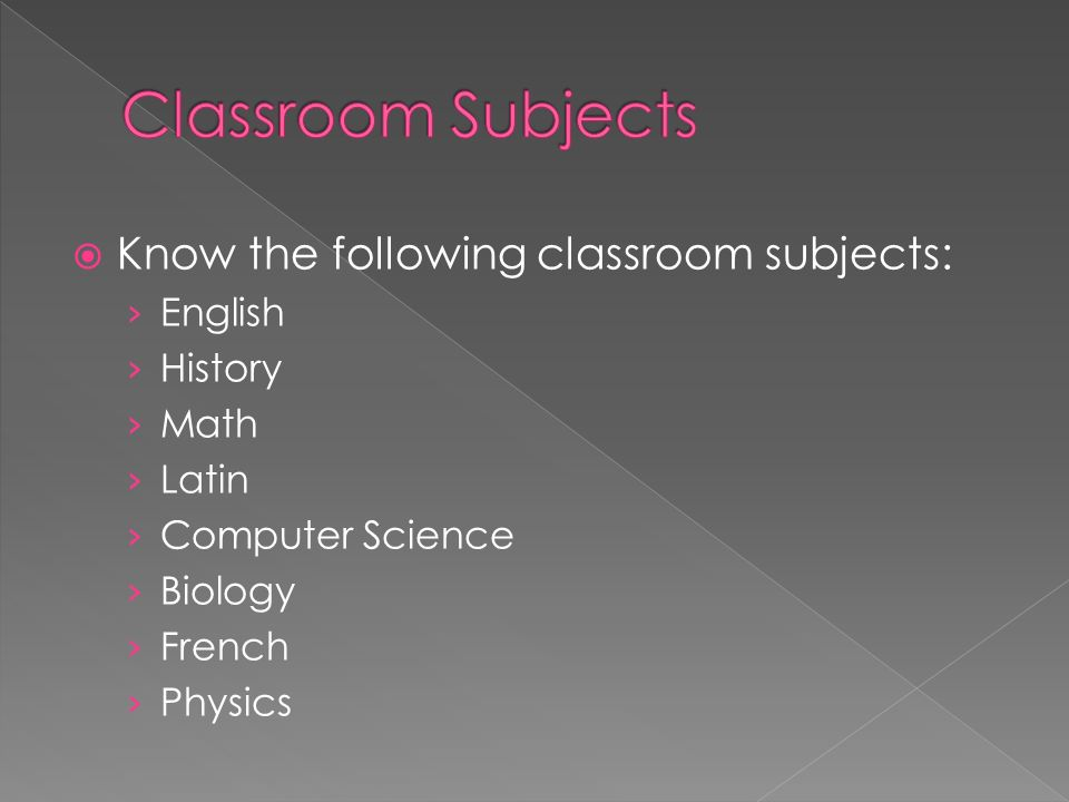 Know the following classroom subjects: English History Math Latin Computer Science Biology French Physics