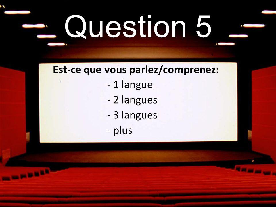 Question 5 Est-ce que vous parlez/comprenez: - 1 langue - 2 langues - 3 langues - plus