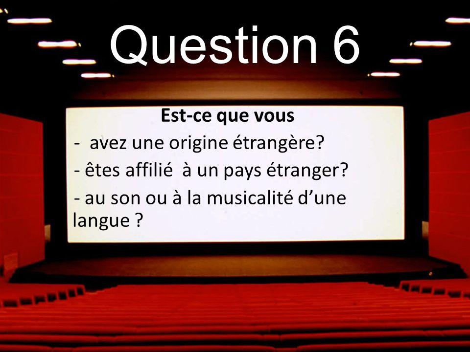 Question 6 Est-ce que vous - avez une origine étrangère? - êtes affilié à un pays étranger? - au son ou à la musicalité dune langue ?