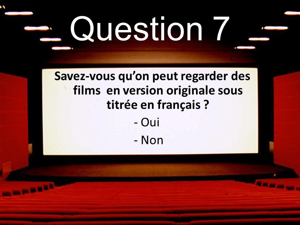 Question 7 Savez-vous quon peut regarder des films en version originale sous titrée en français ? - Oui - Non