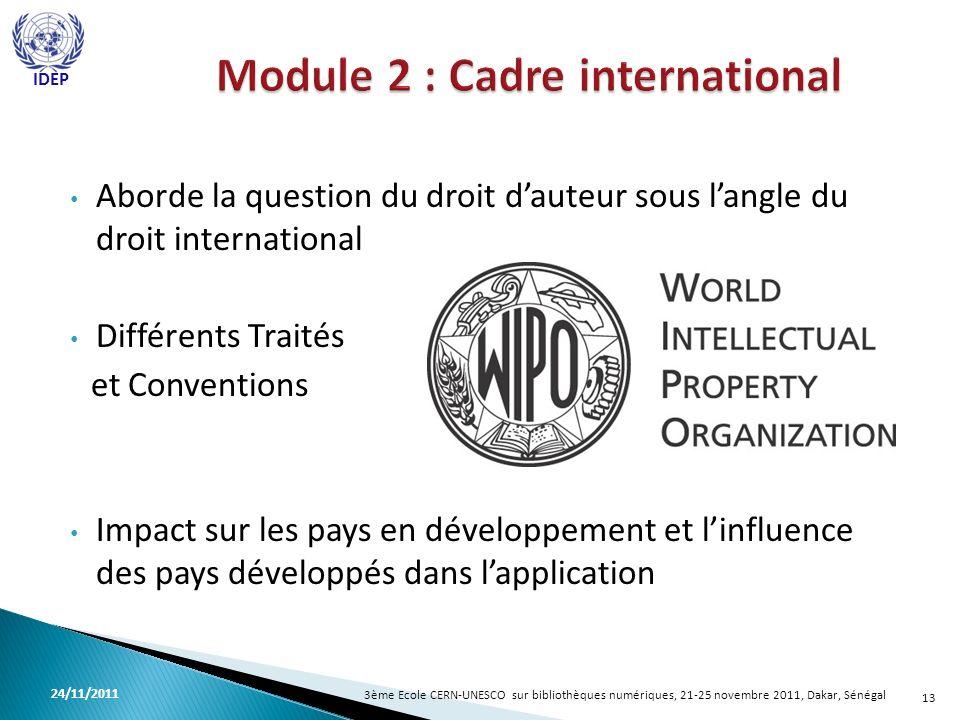 Aborde la question du droit dauteur sous langle du droit international Différents Traités et Conventions Impact sur les pays en développement et linfluence des pays développés dans lapplication 13 3ème Ecole CERN-UNESCO sur bibliothèques numériques, 21-25 novembre 2011, Dakar, Sénégal 24/11/2011 IDEP