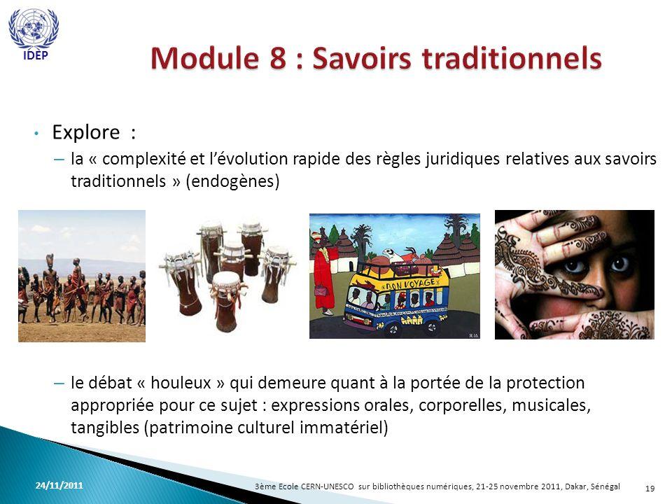 Explore : – la « complexité et lévolution rapide des règles juridiques relatives aux savoirs traditionnels » (endogènes) – le débat « houleux » qui demeure quant à la portée de la protection appropriée pour ce sujet : expressions orales, corporelles, musicales, tangibles (patrimoine culturel immatériel) 19 3ème Ecole CERN-UNESCO sur bibliothèques numériques, 21-25 novembre 2011, Dakar, Sénégal 24/11/2011 IDEP