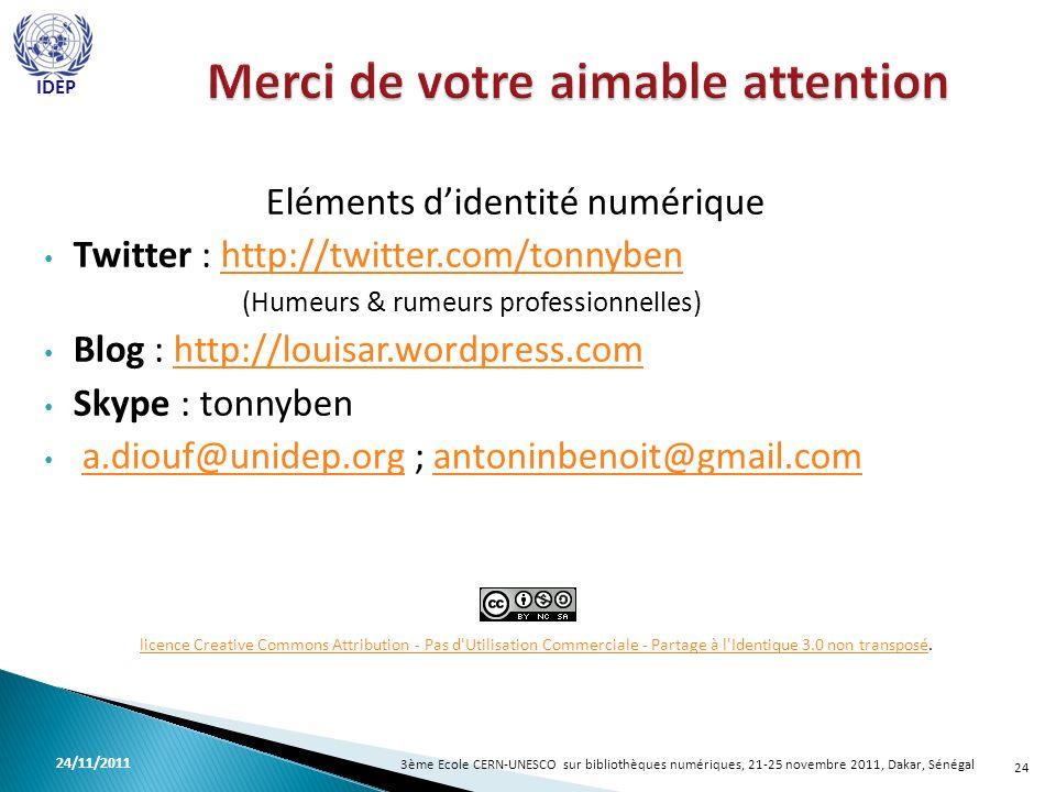 Eléments didentité numérique Twitter : http://twitter.com/tonnybenhttp://twitter.com/tonnyben (Humeurs & rumeurs professionnelles) Blog : http://louisar.wordpress.comhttp://louisar.wordpress.com Skype : tonnyben a.diouf@unidep.org ; antoninbenoit@gmail.coma.diouf@unidep.organtoninbenoit@gmail.com 24 licence Creative Commons Attribution - Pas d Utilisation Commerciale - Partage à l Identique 3.0 non transposélicence Creative Commons Attribution - Pas d Utilisation Commerciale - Partage à l Identique 3.0 non transposé.