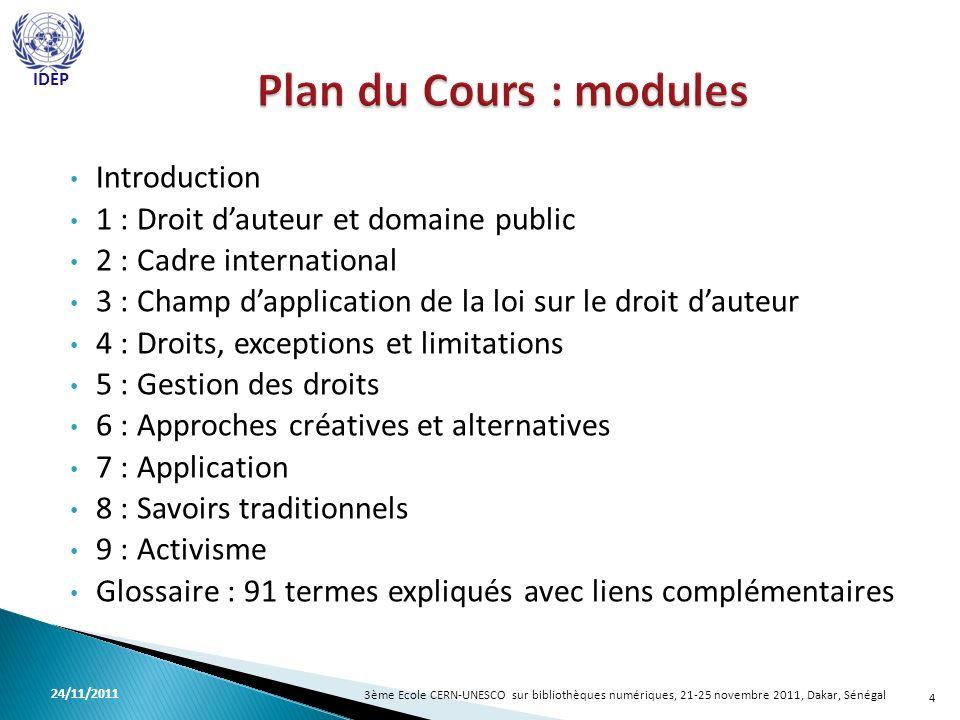 Introduction 1 : Droit dauteur et domaine public 2 : Cadre international 3 : Champ dapplication de la loi sur le droit dauteur 4 : Droits, exceptions et limitations 5 : Gestion des droits 6 : Approches créatives et alternatives 7 : Application 8 : Savoirs traditionnels 9 : Activisme Glossaire : 91 termes expliqués avec liens complémentaires 4 3ème Ecole CERN-UNESCO sur bibliothèques numériques, 21-25 novembre 2011, Dakar, Sénégal 24/11/2011 IDEP