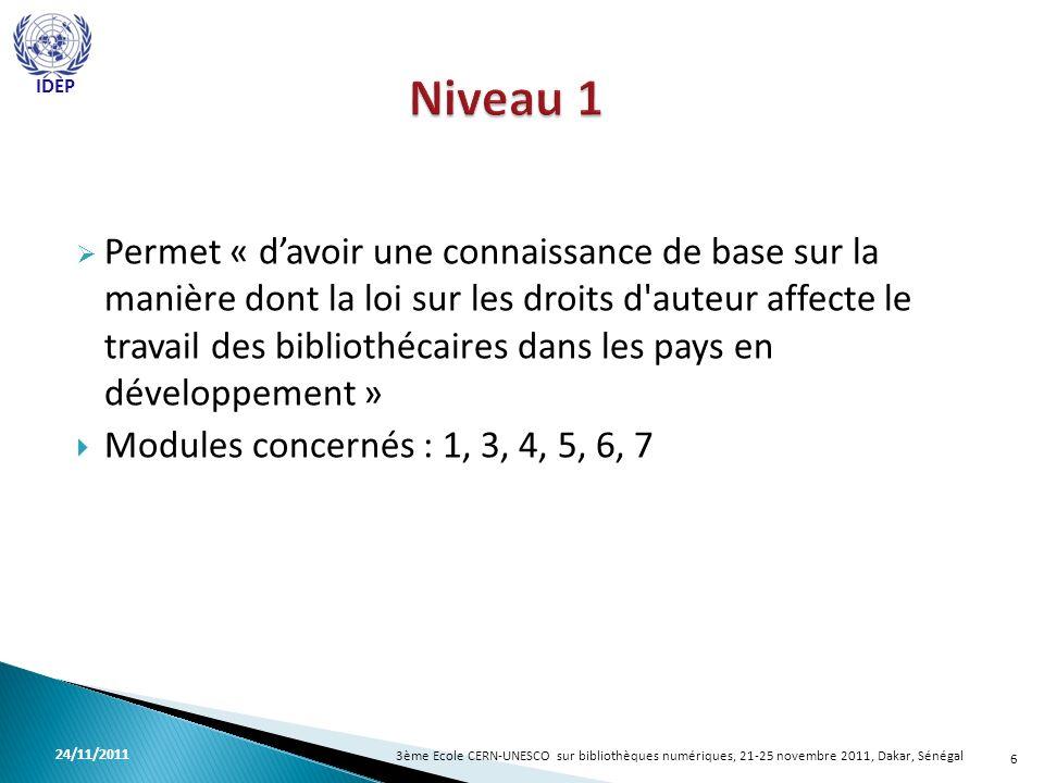 Permet « davoir une connaissance de base sur la manière dont la loi sur les droits d auteur affecte le travail des bibliothécaires dans les pays en développement » Modules concernés : 1, 3, 4, 5, 6, 7 6 3ème Ecole CERN-UNESCO sur bibliothèques numériques, 21-25 novembre 2011, Dakar, Sénégal 24/11/2011 IDEP