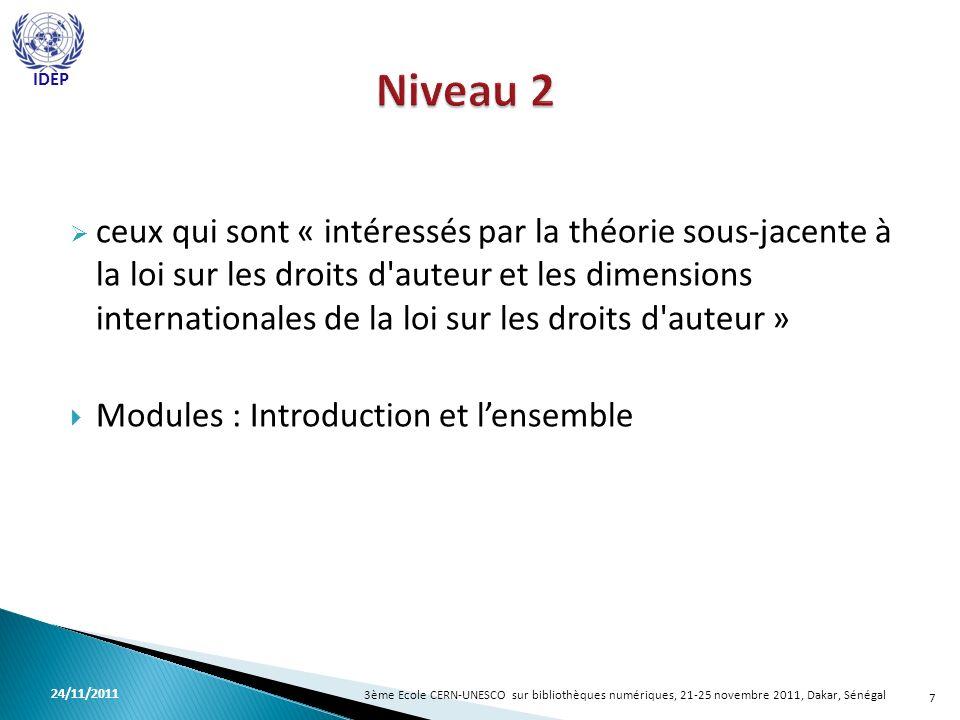 ceux qui sont « intéressés par la théorie sous-jacente à la loi sur les droits d auteur et les dimensions internationales de la loi sur les droits d auteur » Modules : Introduction et lensemble 7 3ème Ecole CERN-UNESCO sur bibliothèques numériques, 21-25 novembre 2011, Dakar, Sénégal 24/11/2011 IDEP