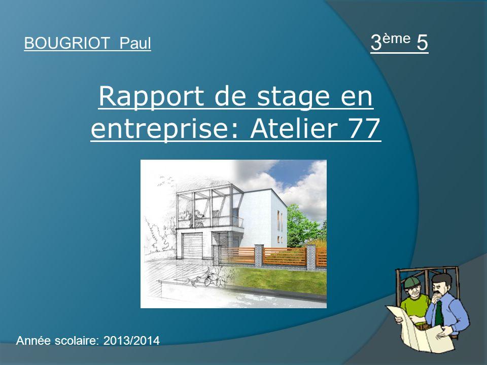 Rapport de stage en entreprise: Atelier 77 BOUGRIOT Paul 3 ème 5 Année scolaire: 2013/2014