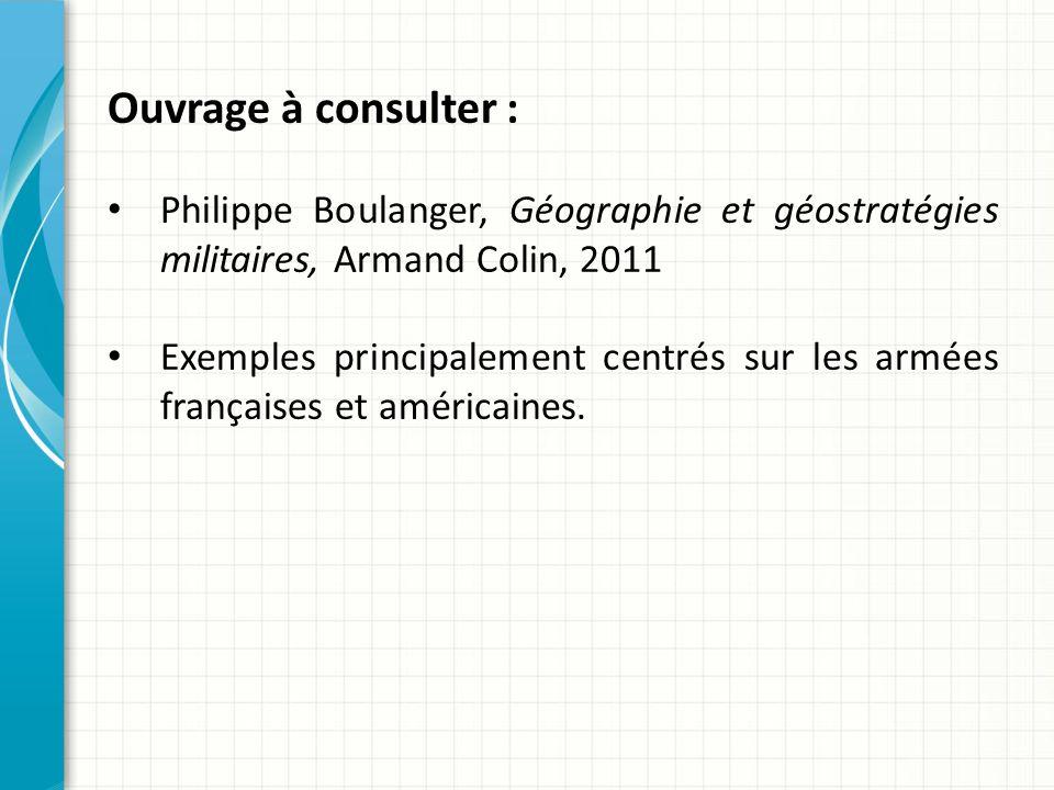 Ouvrage à consulter : Philippe Boulanger, Géographie et géostratégies militaires, Armand Colin, 2011 Exemples principalement centrés sur les armées françaises et américaines.