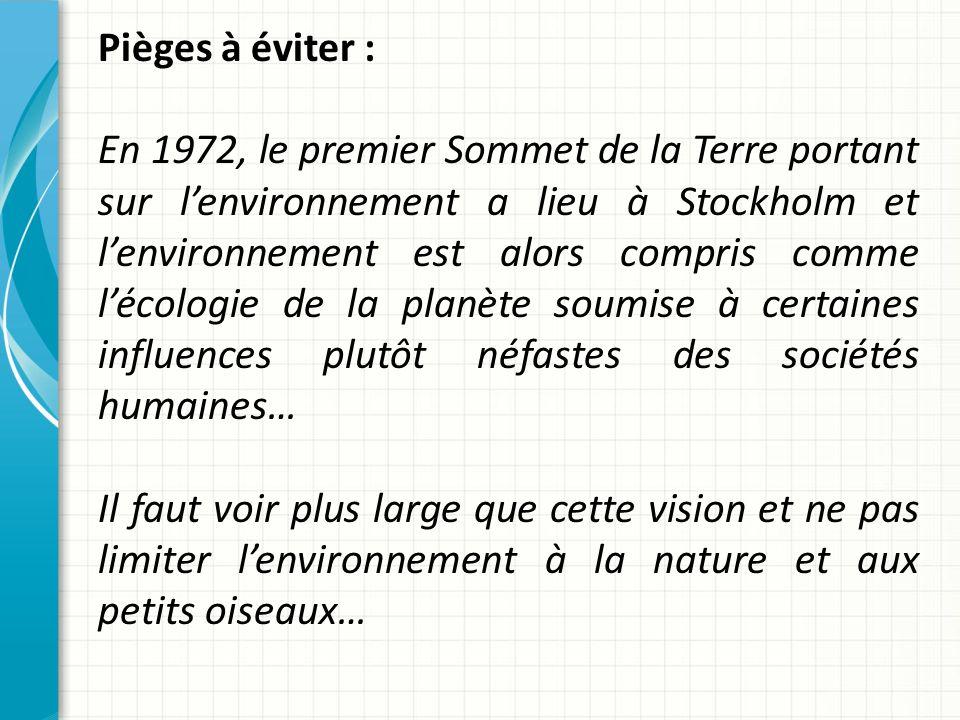 Pièges à éviter : En 1972, le premier Sommet de la Terre portant sur lenvironnement a lieu à Stockholm et lenvironnement est alors compris comme lécologie de la planète soumise à certaines influences plutôt néfastes des sociétés humaines… Il faut voir plus large que cette vision et ne pas limiter lenvironnement à la nature et aux petits oiseaux…