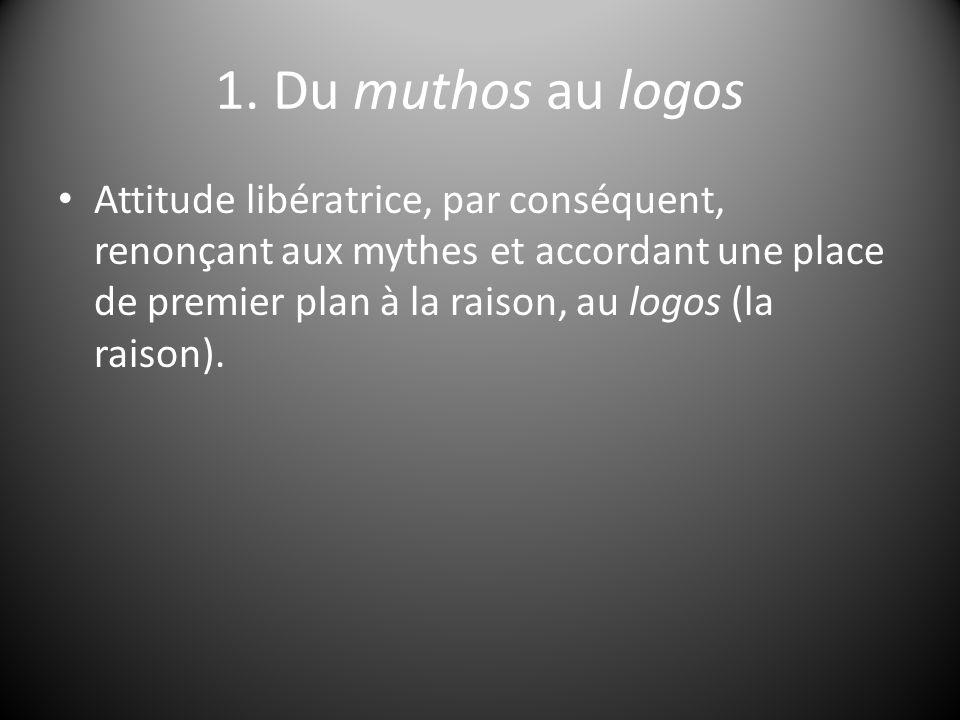 1. Du muthos au logos Attitude libératrice, par conséquent, renonçant aux mythes et accordant une place de premier plan à la raison, au logos (la rais