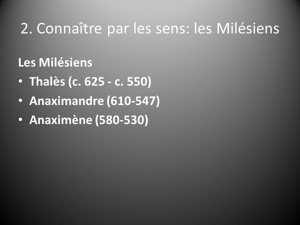 2. Connaître par les sens: les Milésiens Les Milésiens Thalès (c. 625 - c. 550) Anaximandre (610-547) Anaximène (580-530)