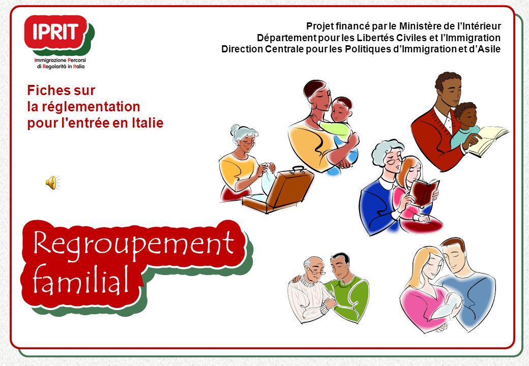 Fiches sur la réglementation pour l entrée en Italie Projet financé par le Ministère de lIntérieur Département pour les Libertés Civiles et lImmigration Direction Centrale pour les Politiques dImmigration et dAsile Regroupement familial