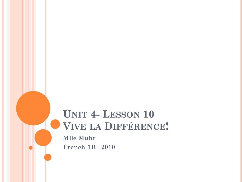 U NIT 4- L ESSON 10 V IVE LA D IFFÉRENCE ! Mlle Muhr French 1B - 2010