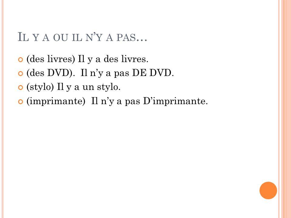 I L Y A OU IL N Y A PAS … (des livres) Il y a des livres. (des DVD). Il ny a pas DE DVD. (stylo) Il y a un stylo. (imprimante) Il ny a pas Dimprimante