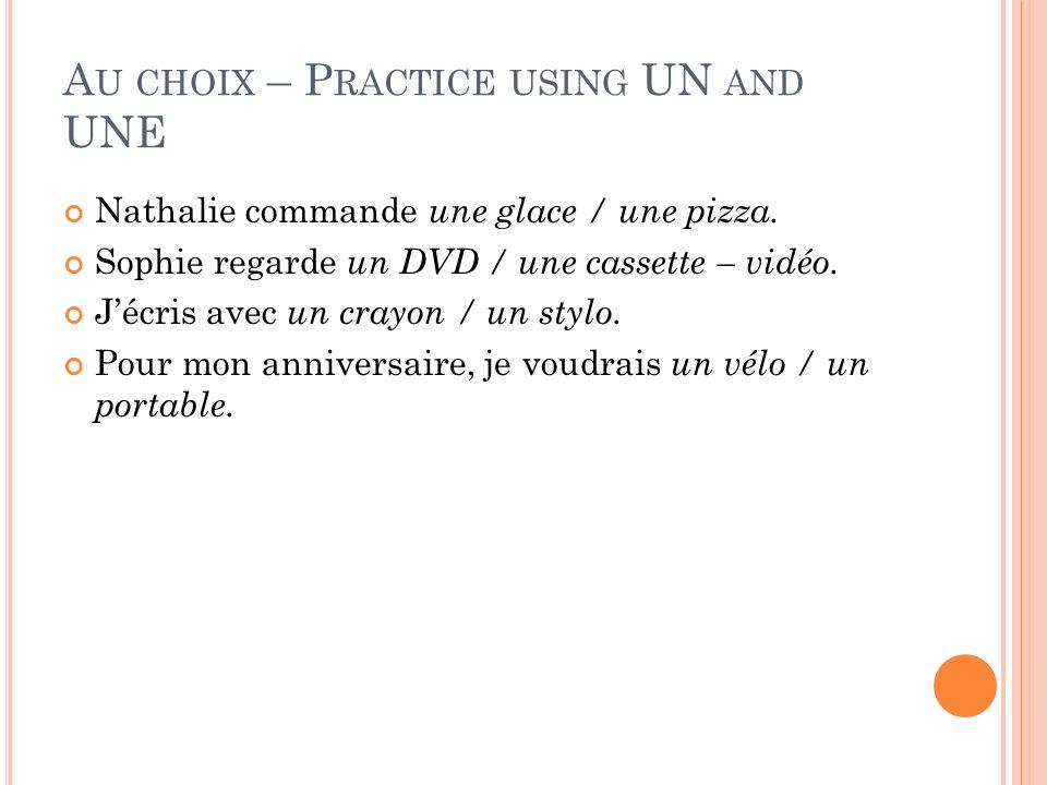 A U CHOIX – P RACTICE USING UN AND UNE Nathalie commande une glace / une pizza. Sophie regarde un DVD / une cassette – vidéo. Jécris avec un crayon /
