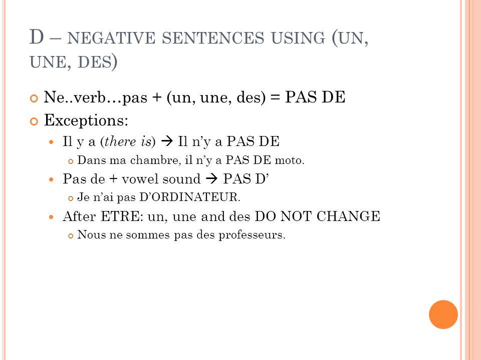 D – NEGATIVE SENTENCES USING ( UN, UNE, DES ) Ne..verb…pas + (un, une, des) = PAS DE Exceptions: Il y a ( there is ) Il ny a PAS DE Dans ma chambre, il ny a PAS DE moto.