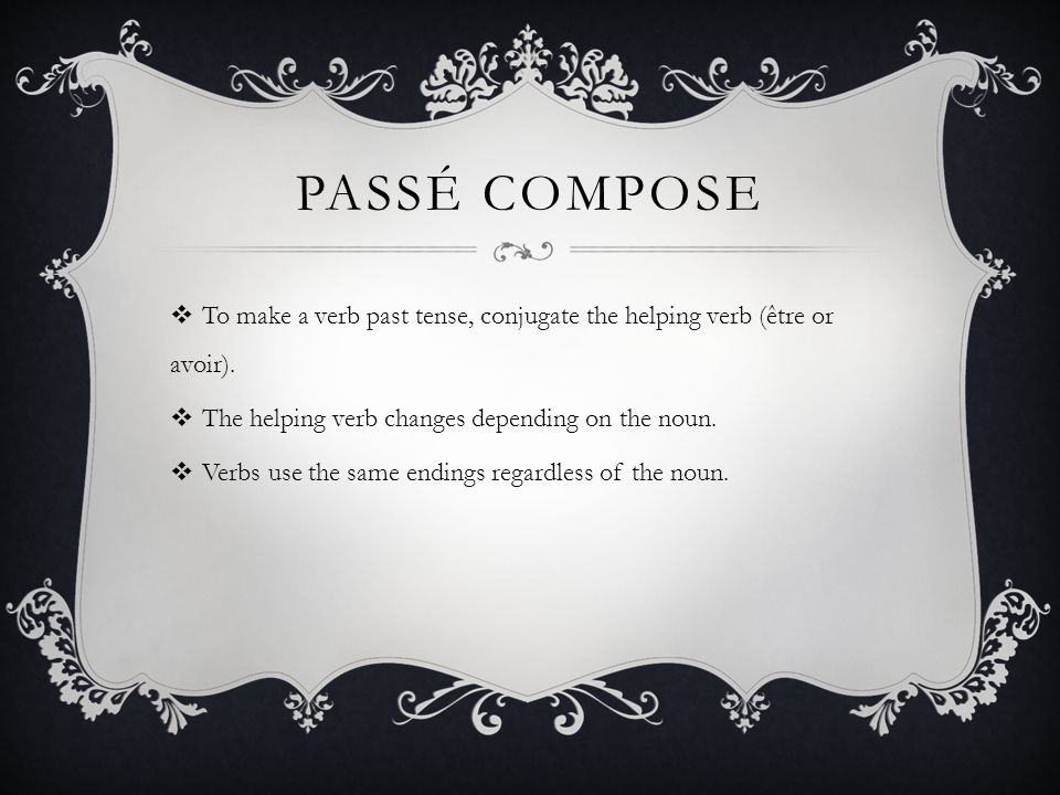 PASSÉ COMPOSE To make a verb past tense, conjugate the helping verb (être or avoir). The helping verb changes depending on the noun. Verbs use the sam
