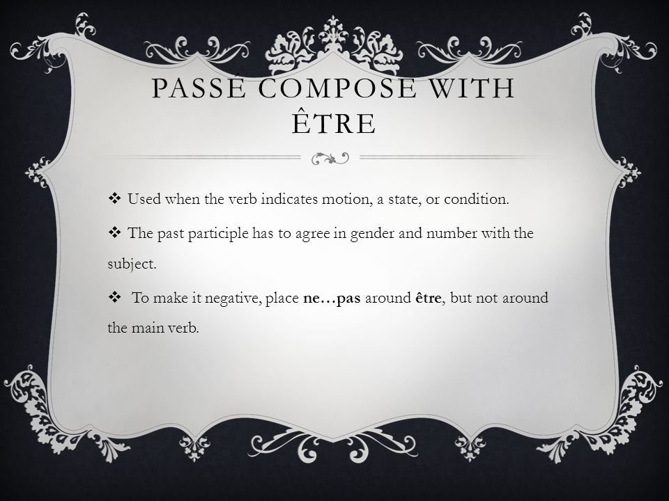 PASSÉ COMPOSE WITH ÊTRE Used when the verb indicates motion, a state, or condition. The past participle has to agree in gender and number with the sub