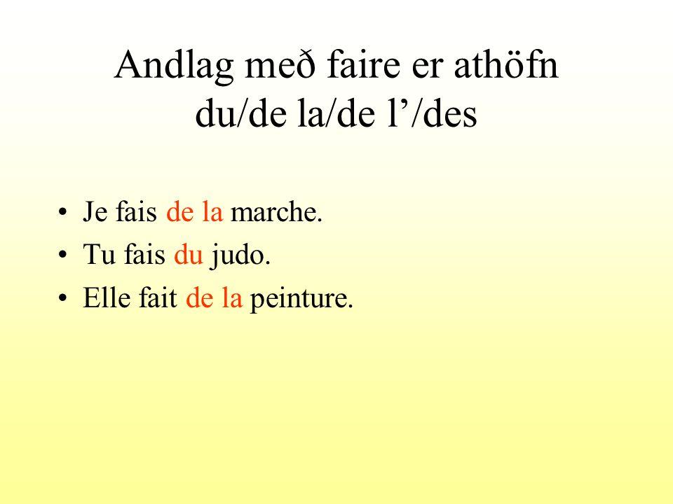 Andlag með faire er athöfn du/de la/de l/des Je fais de la marche. Tu fais du judo. Elle fait de la peinture.