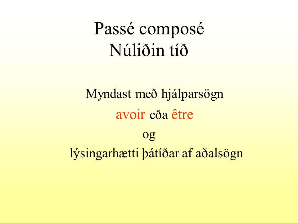 Passé composé Núliðin tíð Myndast með hjálparsögn avoir eða être og lýsingarhætti þátíðar af aðalsögn