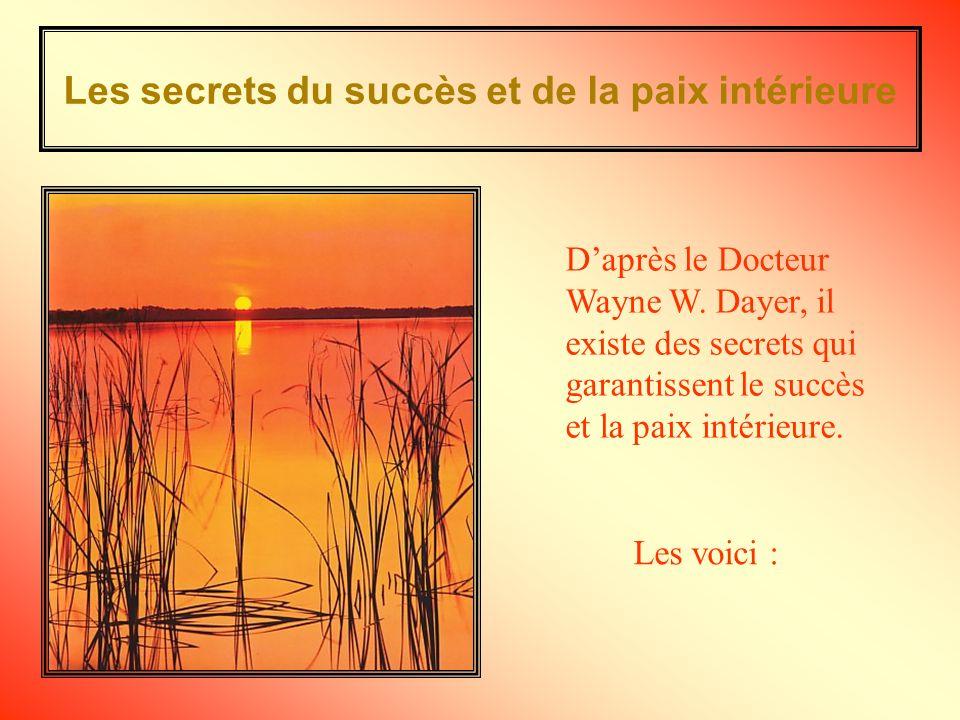 Les secrets du succès et de la paix intérieure Les voici : Daprès le Docteur Wayne W.