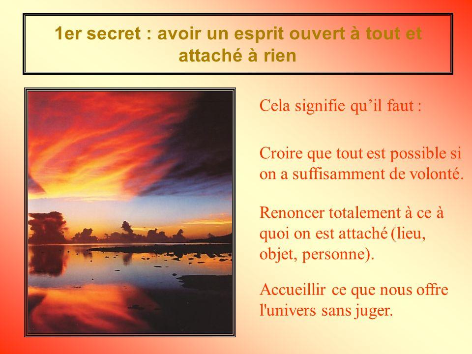 1er secret : avoir un esprit ouvert à tout et attaché à rien Croire que tout est possible si on a suffisamment de volonté.