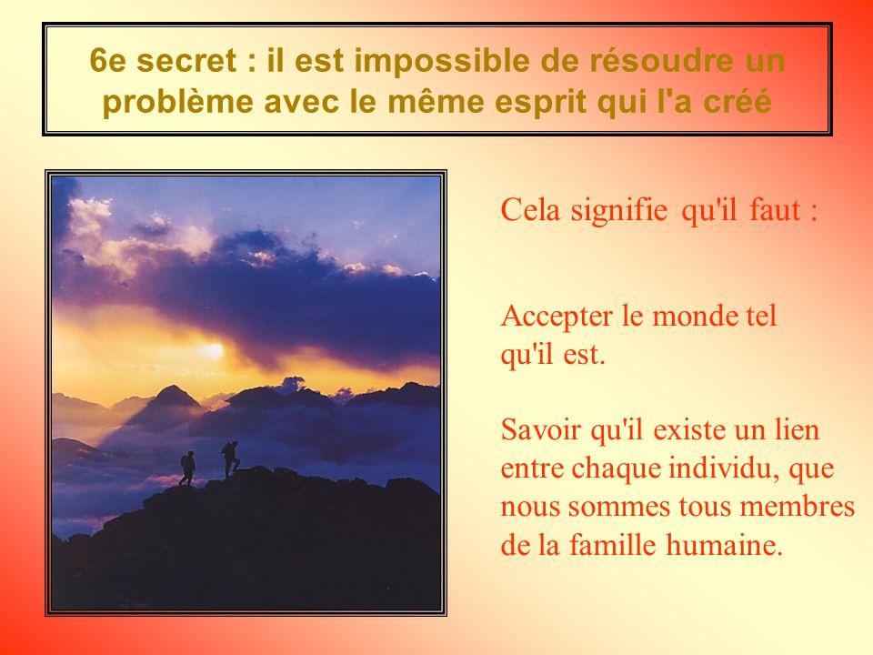 6e secret : il est impossible de résoudre un problème avec le même esprit qui l a créé Accepter le monde tel qu il est.
