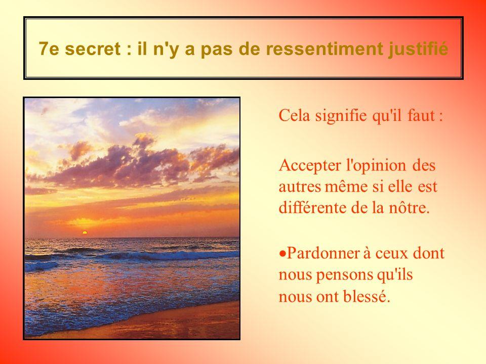 7e secret : il n y a pas de ressentiment justifié Accepter l opinion des autres même si elle est différente de la nôtre.