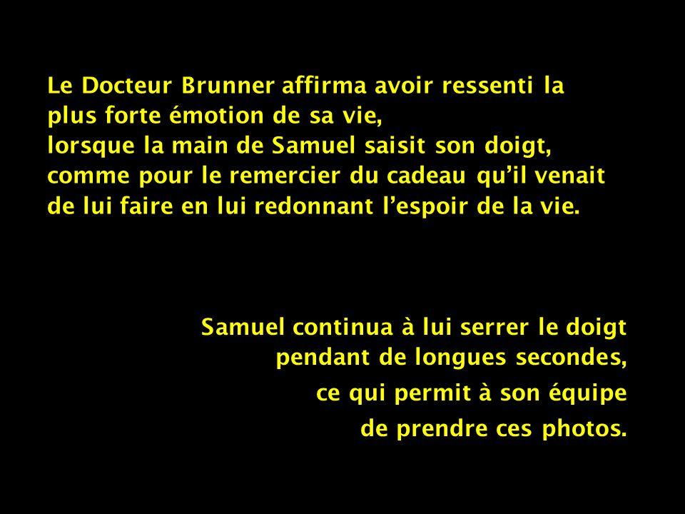Le Docteur Brunner affirma avoir ressenti la plus forte émotion de sa vie, lorsque la main de Samuel saisit son doigt, comme pour le remercier du cadeau quil venait de lui faire en lui redonnant lespoir de la vie.