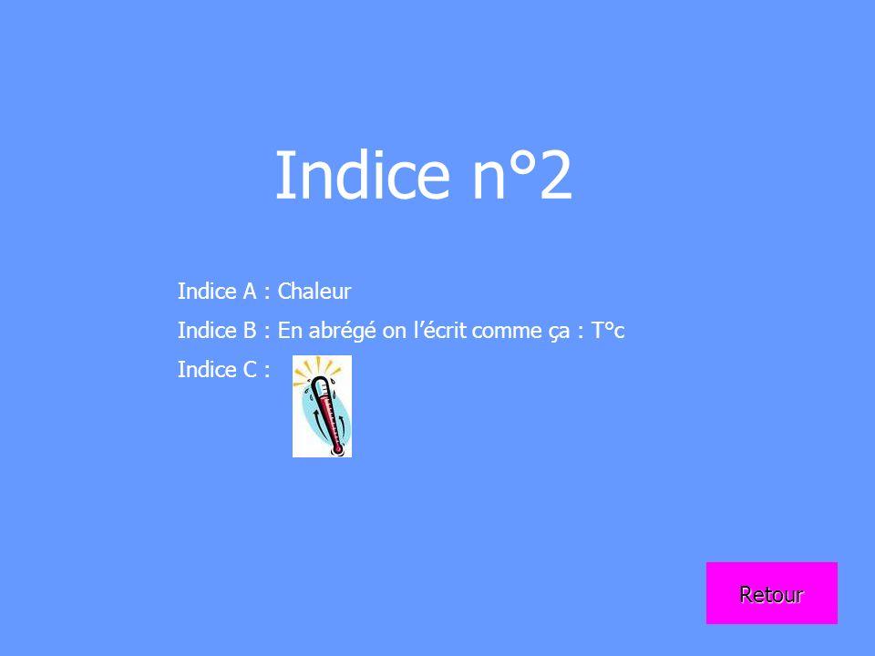 Indice n°2 Indice A : Chaleur Indice B : En abrégé on lécrit comme ça : T°c Indice C : Retour