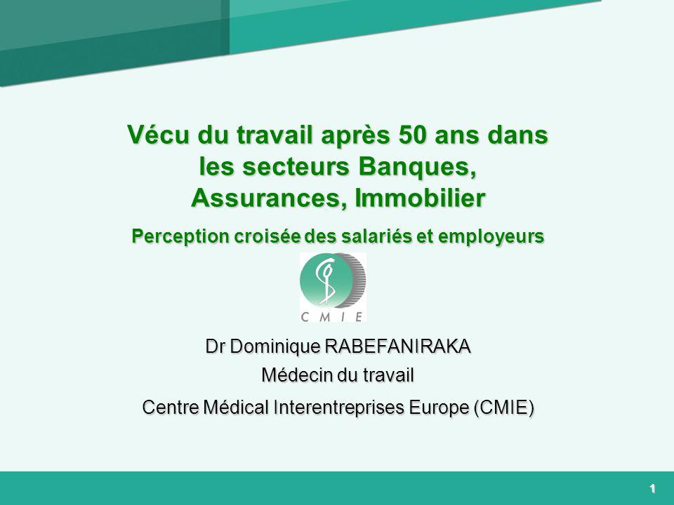 1 Vécu du travail après 50 ans dans les secteurs Banques, Assurances, Immobilier Perception croisée des salariés et employeurs Dr Dominique RABEFANIRAKA Médecin du travail Centre Médical Interentreprises Europe (CMIE)