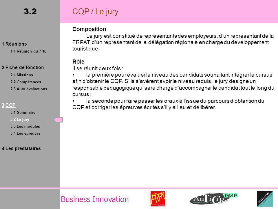 Business Innovation 3.2 CQP / Le jury Composition Le jury est constitué de représentants des employeurs, dun représentant de la FRPAT, dun représentant de la délégation régionale en charge du développement touristique.