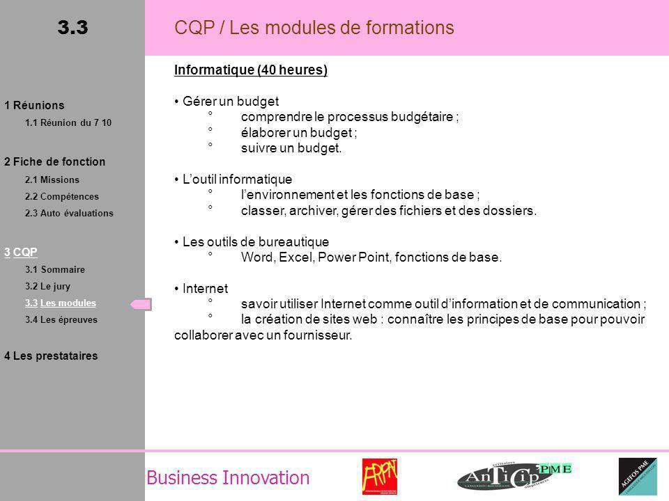 Business Innovation 3.3 CQP / Les modules de formations Informatique (40 heures) Gérer un budget °comprendre le processus budgétaire ; °élaborer un budget ; °suivre un budget.